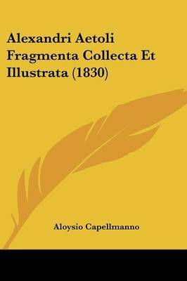 Alexandri Aetoli Fragmenta Collecta Et Illustrata (1830) by Aloysio Capellmanno image