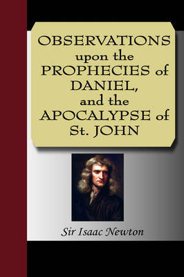 Observations Upon the Prophecies of Daniel, and the Apocalypse of St. John by Sir Isaac Newton