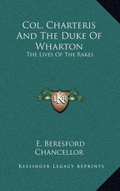 Col. Charteris and the Duke of Wharton: The Lives of the Rakes by Edwin Beresford Chancellor