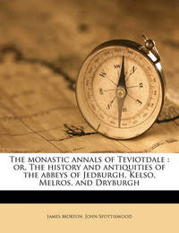 The Monastic Annals of Teviotdale: Or, the History and Antiquities of the Abbeys of Jedburgh, Kelso, Melros, and Dryburgh by James Morton