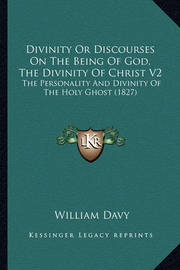 Divinity or Discourses on the Being of God, the Divinity of Christ V2: The Personality and Divinity of the Holy Ghost (1827) by William Davy