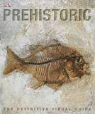 Prehistoric: The Definitive Visual Guide by Dorling Kindersley