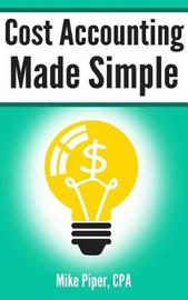 Cost Accounting Made Simple by Mike Piper