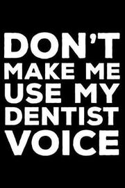 Don't Make Me Use My Dentist Voice by Creative Juices Publishing