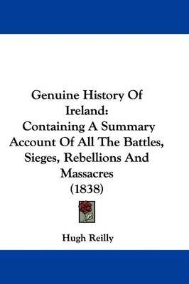 Genuine History Of Ireland: Containing A Summary Account Of All The Battles, Sieges, Rebellions And Massacres (1838) by Hugh Reilly image