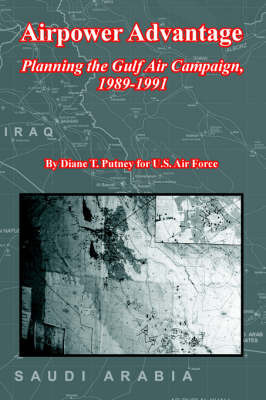 Airpower Advantage: Planning the Gulf Air Campaign, 1989-1991 (the USAF in the Persian Gulf War) by Diane, T. Putney