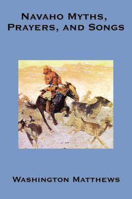 Navaho Myths, Prayers, and Songs by Washington Matthews