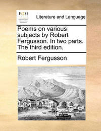 Poems on Various Subjects by Robert Fergusson. in Two Parts. the Third Edition by Robert Fergusson