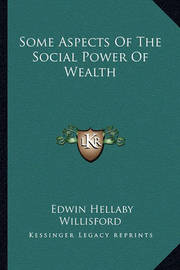 Some Aspects of the Social Power of Wealth by Edwin Hellaby Willisford
