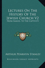 Lectures on the History of the Jewish Church V2: From Samuel to the Captivity by Arthur Penrhyn Stanley