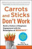 Carrots and Sticks Don't Work: Build a Culture of Employee Engagement with the Principles of RESPECT by Paul L. Marciano