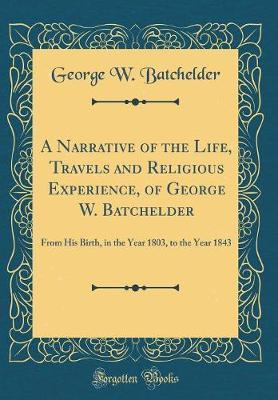 A Narrative of the Life, Travels and Religious Experience, of George W. Batchelder by George W Batchelder