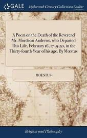 A Poem on the Death of the Reverend Mr. Mordecai Andrews, Who Departed This Life, February 16, 1749-50, in the Thirty-Fourth Year of His Age. by Moestus by Moestus image