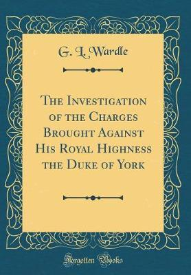 The Investigation of the Charges Brought Against His Royal Highness the Duke of York (Classic Reprint) by G L Wardle