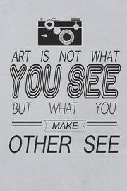 Art Is Not What You See But What You Make Other See by Lara Lambert