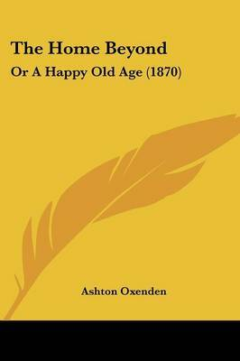 The Home Beyond: Or A Happy Old Age (1870) by Ashton Oxenden image