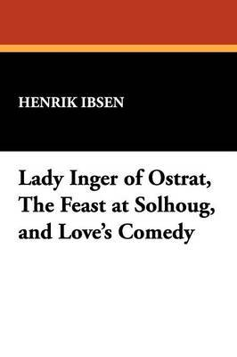 Lady Inger of Ostrat, the Feast at Solhoug, and Love's Comedy by Henrik Ibsen image
