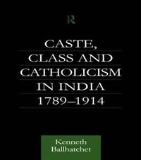 Caste, Class and Catholicism in India 1789-1914 by Kenneth Ballhatchet
