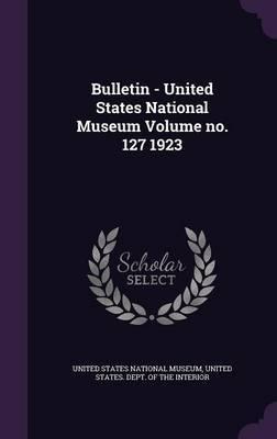 Bulletin - United States National Museum Volume No. 127 1923