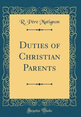 Duties of Christian Parents (Classic Reprint) by R. Pere Matignon