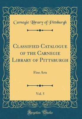 Classified Catalogue of the Carnegie Library of Pittsburgh, Vol. 5 by Carnegie Library of Pittsburgh