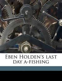 Eben Holden's Last Day A-Fishing by Irving Bacheller