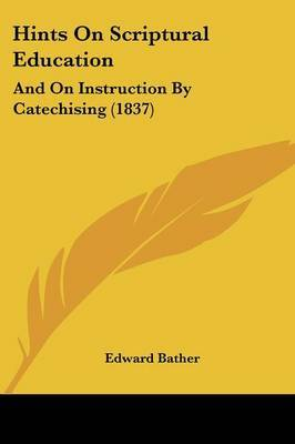 Hints On Scriptural Education: And On Instruction By Catechising (1837) by Edward Bather image