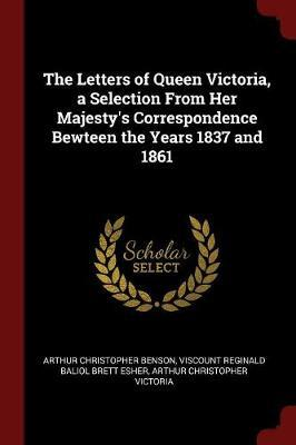 The Letters of Queen Victoria, a Selection from Her Majesty's Correspondence Bewteen the Years 1837 and 1861 by Arthur , Christopher Benson