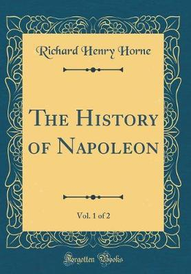 The History of Napoleon, Vol. 1 of 2 (Classic Reprint) by Richard Henry Horne image