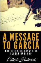 A Message to Garcia and Selected Essays of Elbert Hubbard by Elbert Hubbard