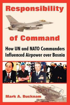 Responsibility of Command: How Un and NATO Commanders Influenced Airpower Over Bosnia by Mark, A. Bucknam