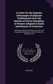 A Letter on the Superior Advantages of Separate Confinement Over the System of Prison Discipline, at Present Adopted in Gaols and Houses of Correction by John Sibly image