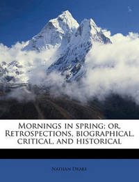 Mornings in Spring; Or, Retrospections, Biographical, Critical, and Historical by Nathan Drake