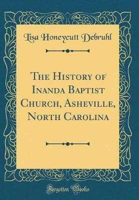 The History of Inanda Baptist Church, Asheville, North Carolina (Classic Reprint) by Lisa Honeycutt Debruhl