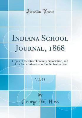 Indiana School Journal, 1868, Vol. 13 by George W Hoss
