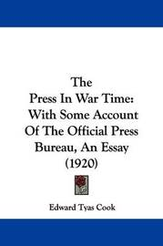 The Press in War Time: With Some Account of the Official Press Bureau, an Essay (1920) by Edward Tyas Cook