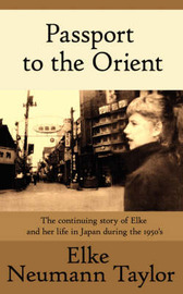 Passport to the Orient: The Continuing Story of Elke and Her Life in Japan During the 1950's by Elke Neumann Taylor
