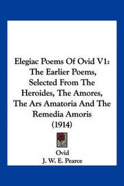 Elegiac Poems of Ovid V1: The Earlier Poems, Selected from the Heroides, the Amores, the Ars Amatoria and the Remedia Amoris (1914) by Ovid