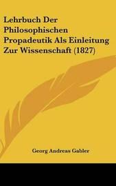 Lehrbuch Der Philosophischen Propadeutik ALS Einleitung Zur Wissenschaft (1827) by Georg Andreas Gabler