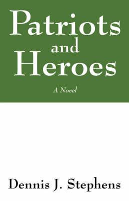 Patriots and Heroes by Dennis J Stephens