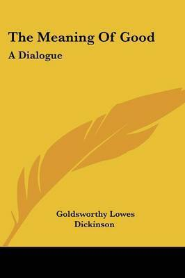 The Meaning of Good: A Dialogue by Goldsworthy Lowes Dickinson