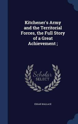 Kitchener's Army and the Territorial Forces, the Full Story of a Great Achievement; by Edgar Wallace