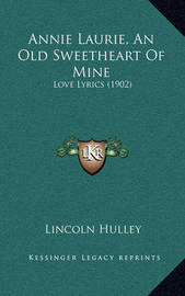 Annie Laurie, an Old Sweetheart of Mine: Love Lyrics (1902) by Lincoln Hulley