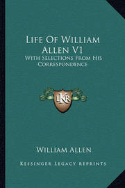 Life of William Allen V1: With Selections from His Correspondence by William Allen