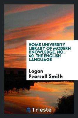 Home University Library of Modern Knowledge, No. 40. the English Language by Logan Pearsall Smith
