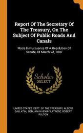 Report of the Secretary of the Treasury, on the Subject of Public Roads and Canals by Albert Gallatin