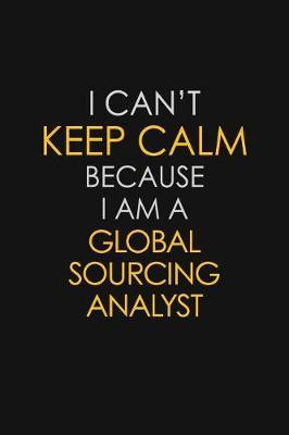 I Can't Keep Calm Because I Am A Global Sourcing Analyst by Blue Stone Publishers