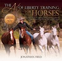 The Art of Liberty Training for Horses by Jonathan Field