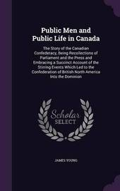 Public Men and Public Life in Canada by James Young