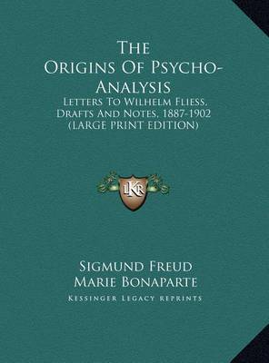 The Origins of Psycho-Analysis: Letters to Wilhelm Fliess, Drafts and Notes, 1887-1902 (Large Print Edition) by Sigmund Freud